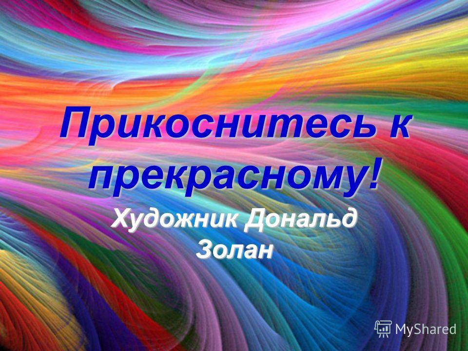 Прикоснитесь к прекрасному! Художник Дональд Золан