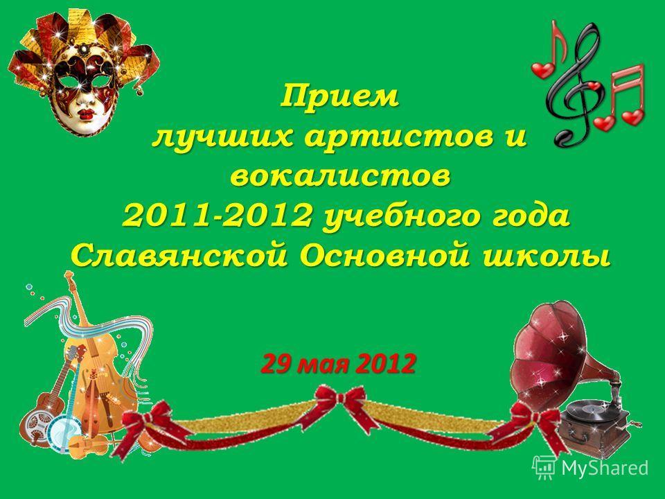 Прием лучших артистов и вокалистов 2011-2012 учебного года Славянской Основной школы 29 мая 2012