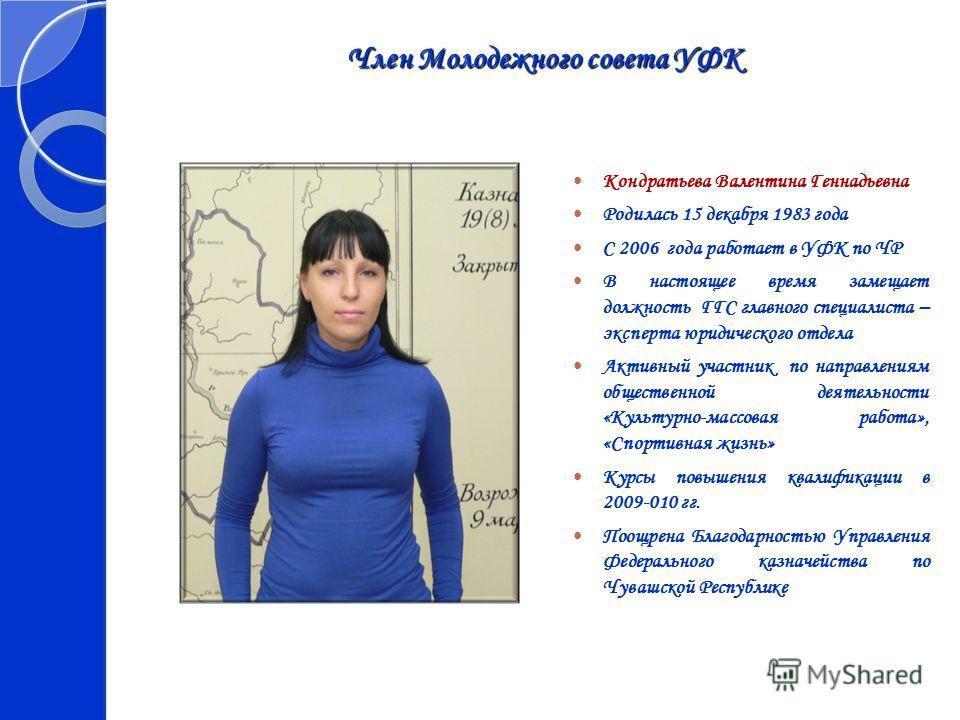 Член Молодежного совета УФК Кондратьева Валентина Геннадьевна Родилась 15 декабря 1983 года С 2006 года работает в УФК по ЧР В настоящее время замещает должность ГГС главного специалиста – эксперта юридического отдела Активный участник по направления