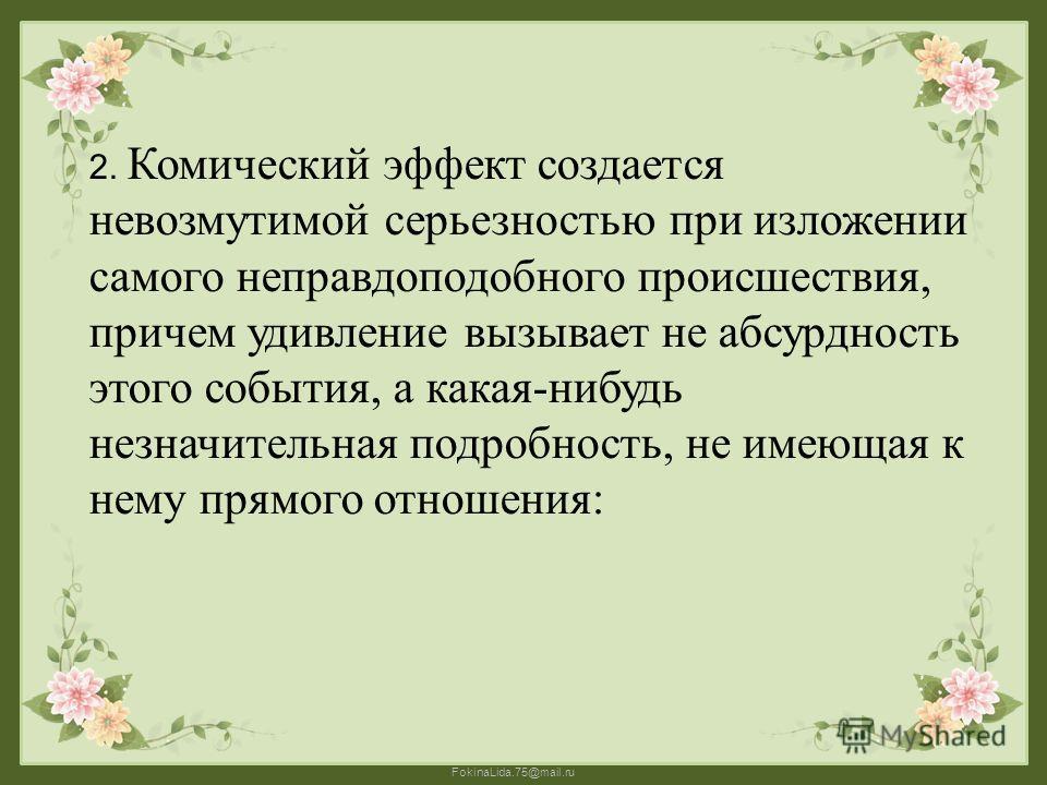 FokinaLida.75@mail.ru 2. Комический эффект создается невозмутимой серьезностью при изложении самого неправдоподобного происшествия, причем удивление вызывает не абсурдность этого события, а какая-нибудь незначительная подробность, не имеющая к нему п