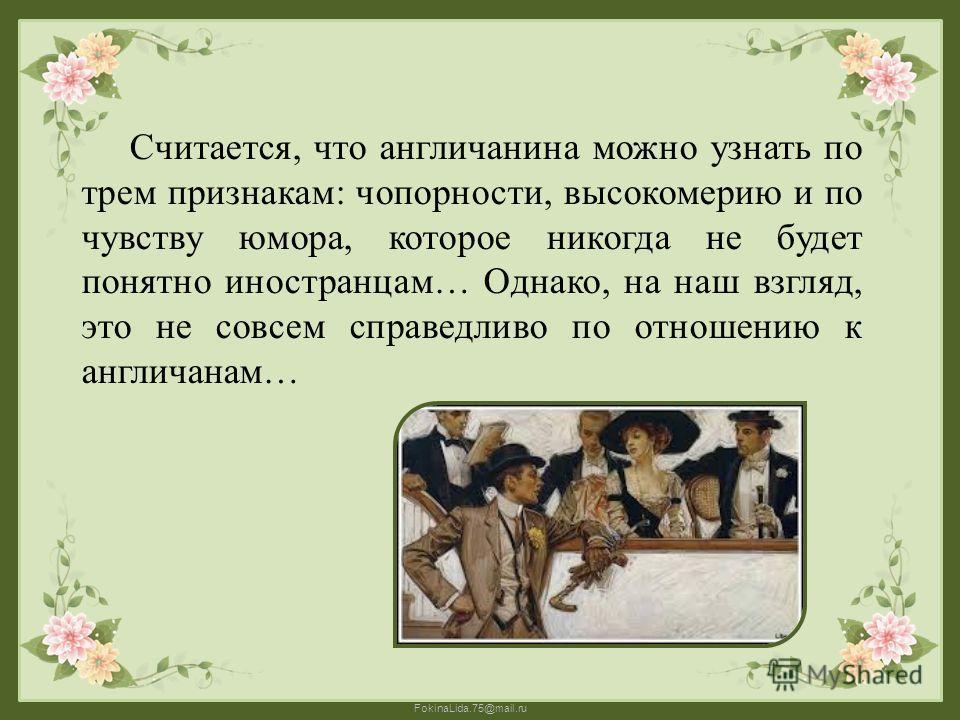 FokinaLida.75@mail.ru Считается, что англичанина можно узнать по трем признакам: чопорности, высокомерию и по чувству юмора, которое никогда не будет понятно иностранцам… Однако, на наш взгляд, это не совсем справедливо по отношению к англичанам…