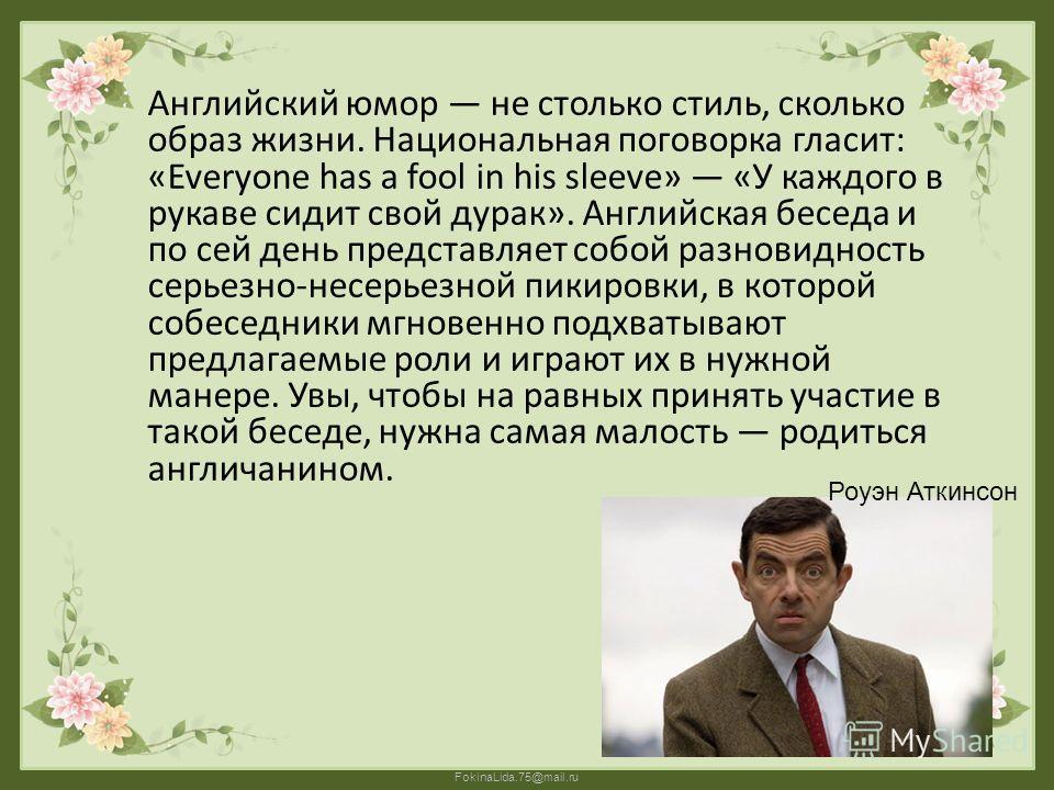 FokinaLida.75@mail.ru Английский юмор не столько стиль, сколько образ жизни. Национальная поговорка гласит: «Everyone has a fool in his sleeve» «У каждого в рукаве сидит свой дурак». Английская беседа и по сей день представляет собой разновидность се