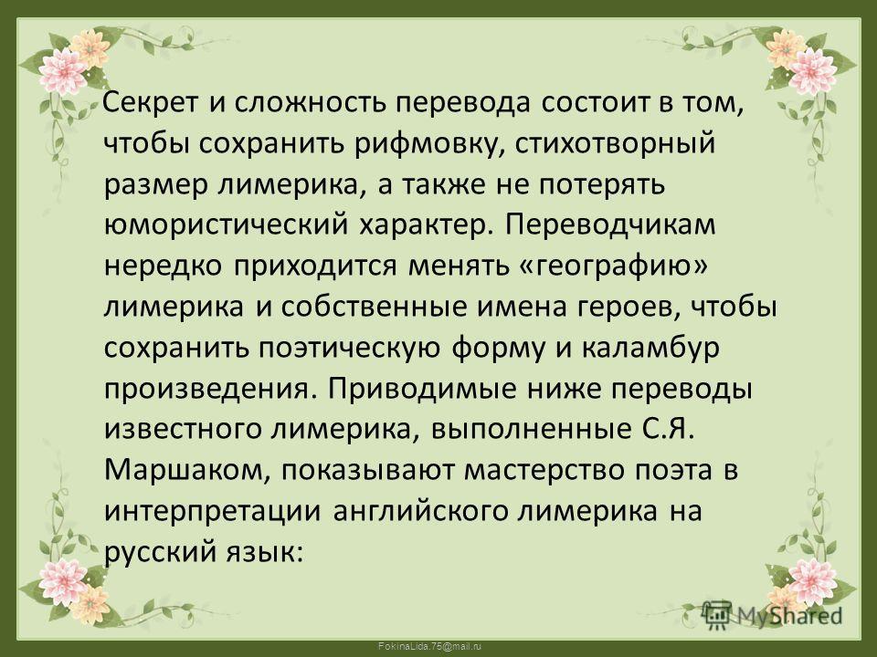 FokinaLida.75@mail.ru Секрет и сложность перевода состоит в том, чтобы сохранить рифмовку, стихотворный размер лимерика, а также не потерять юмористический характер. Переводчикам нередко приходится менять «географию» лимерика и собственные имена геро