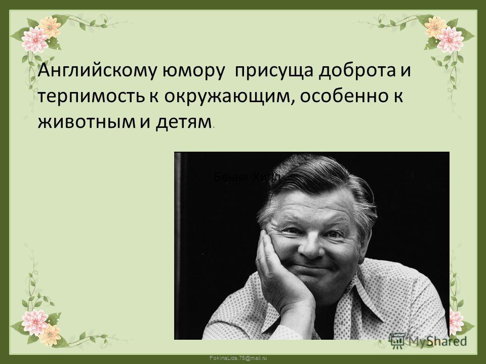 FokinaLida.75@mail.ru Английскому юмору присуща доброта и терпимость к окружающим, особенно к животным и детям. Бенни Хилл
