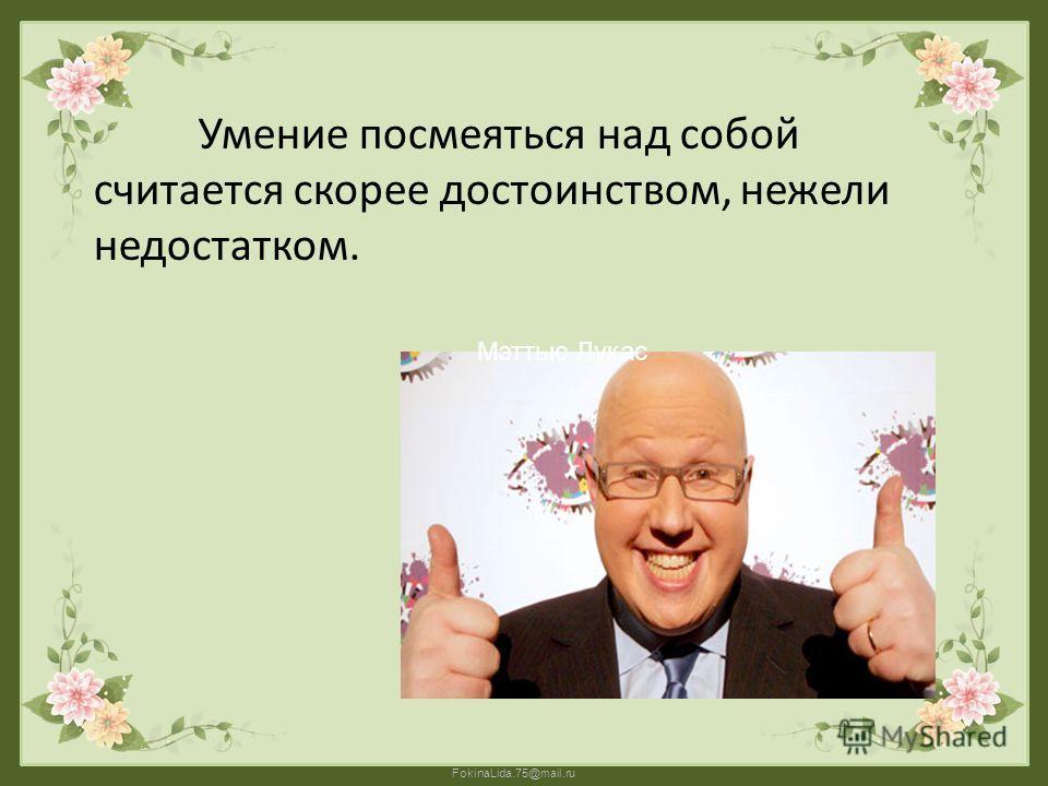 FokinaLida.75@mail.ru Умение посмеяться над собой считается скорее достоинством, нежели недостатком. Мэттью Лукас