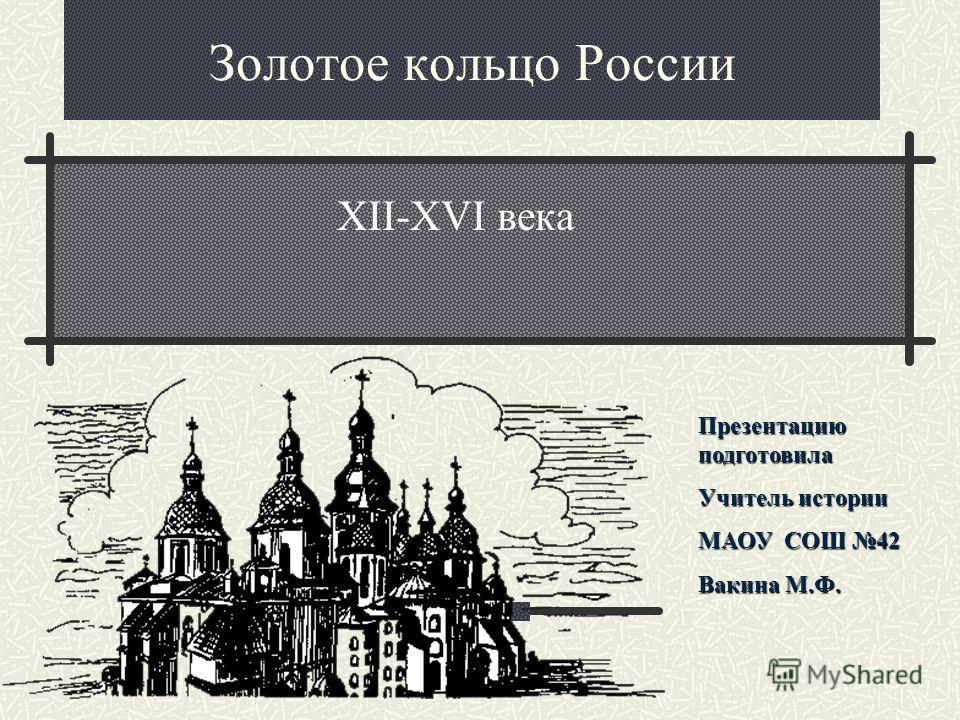 Золотое кольцо России XII-XVI века Презентацию подготовила Учитель истории МАОУ СОШ 42 Вакина М.Ф.