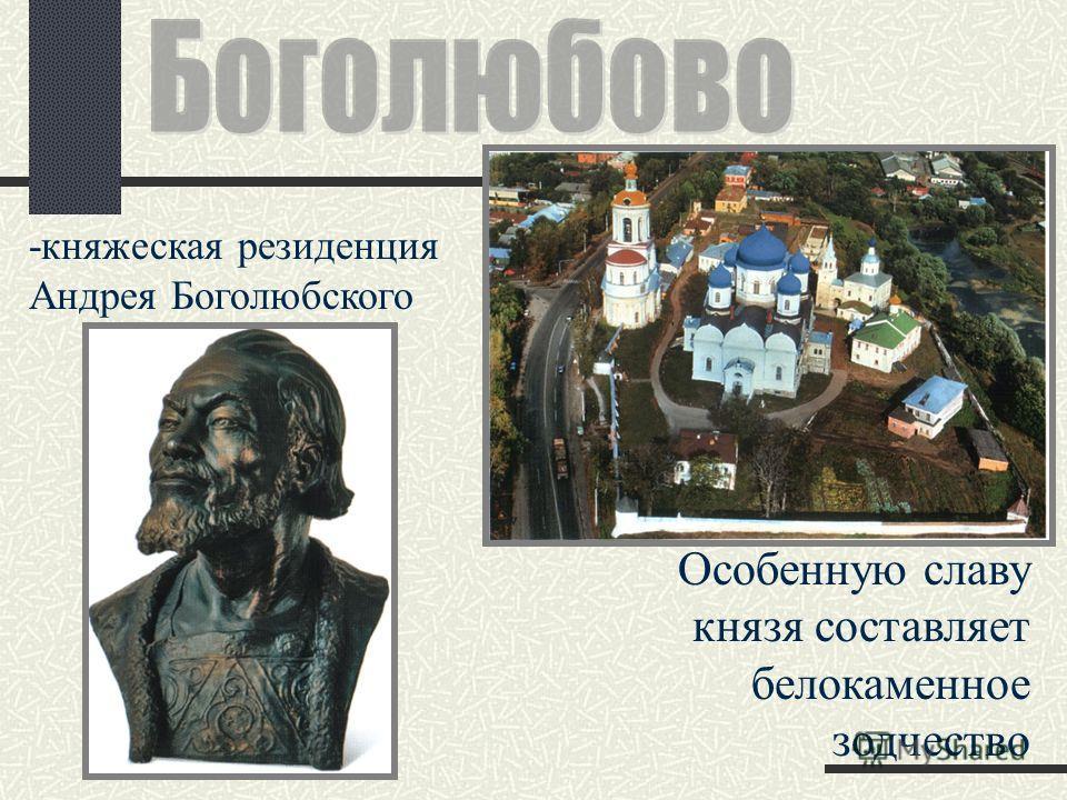 -княжеская резиденция Андрея Боголюбского Особенную славу князя составляет белокаменное зодчество