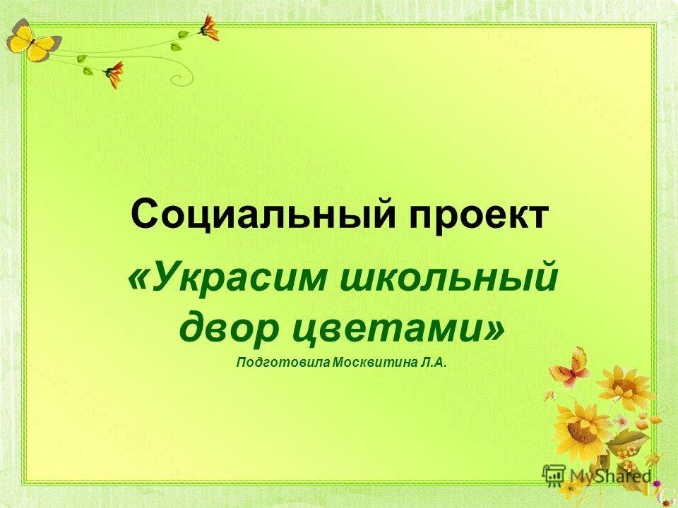 Социальный проект « Украсим школьный двор цветами» Подготовила Москвитина Л.А.