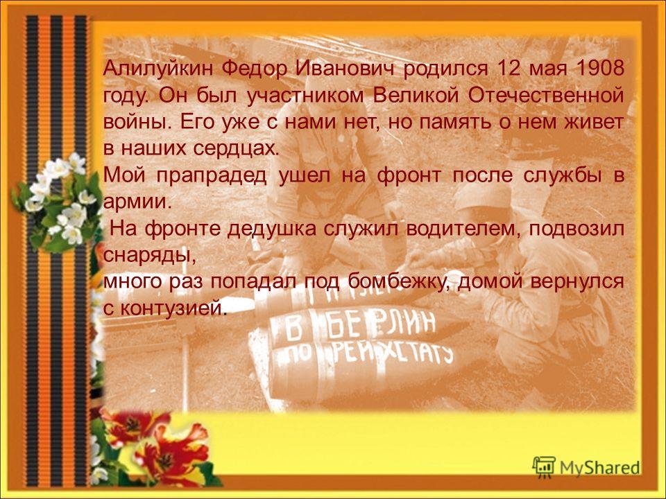 Алилуйкин Федор Иванович родился 12 мая 1908 году. Он был участником Великой Отечественной войны. Его уже с нами нет, но память о нем живет в наших сердцах. Мой прапрадед ушел на фронт после службы в армии. На фронте дедушка служил водителем, подвози