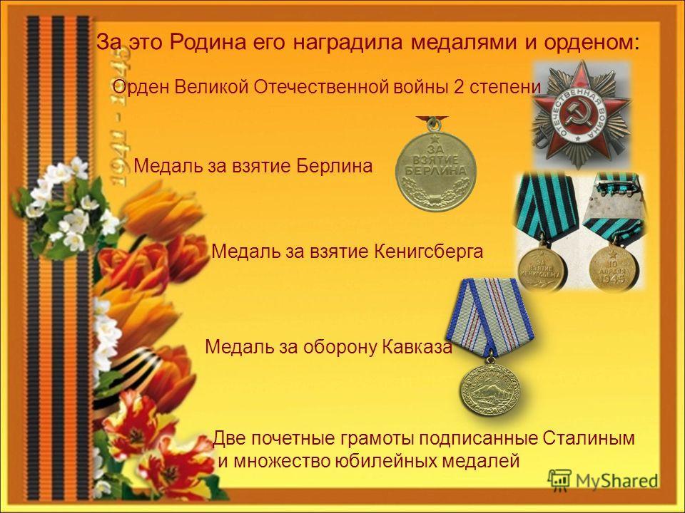 За это Родина его наградила медалями и орденом: Орден Великой Отечественной войны 2 степени Медаль за взятие Берлина Медаль за взятие Кенигсберга Медаль за оборону Кавказа Две почетные грамоты подписанные Сталиным и множество юбилейных медалей
