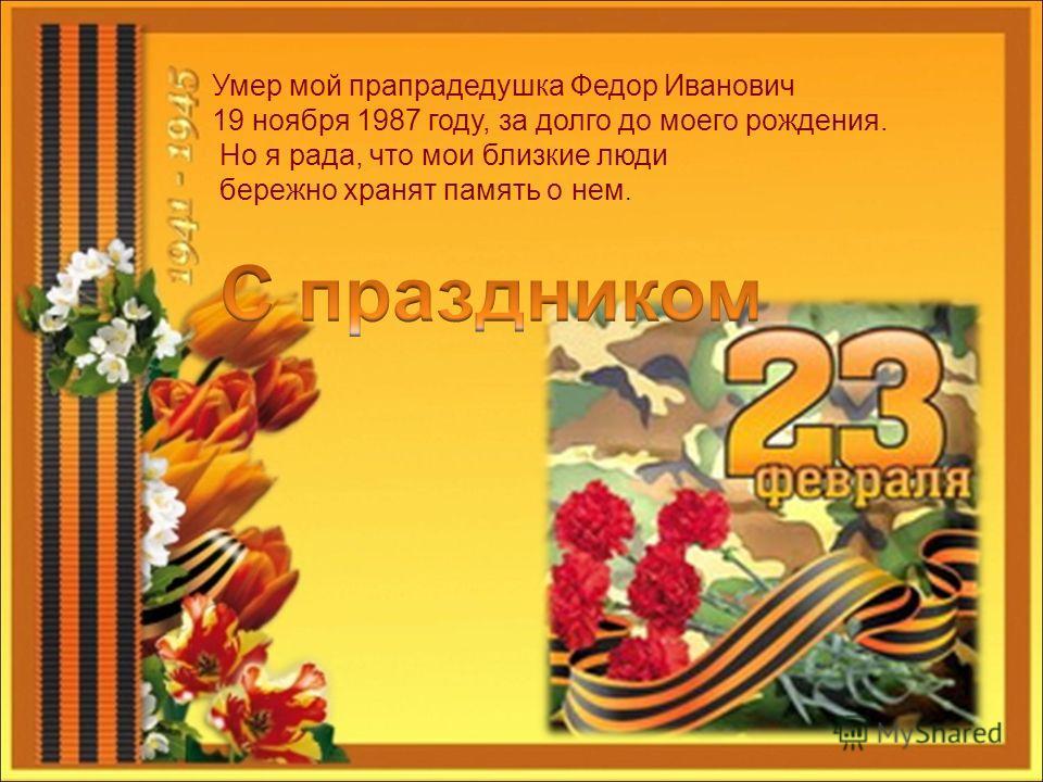 Умер мой прапрадедушка Федор Иванович 19 ноября 1987 году, за долго до моего рождения. Но я рада, что мои близкие люди бережно хранят память о нем.