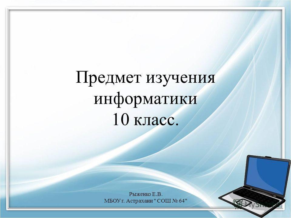 Предмет изучения информатики 10 класс. Рыженко Е.В. МБОУ г. Астрахани  СОШ 64