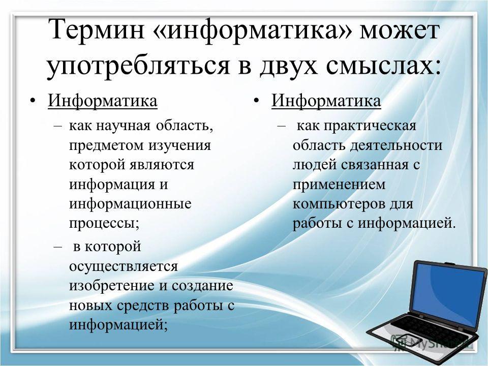 Термин «информатика» может употребляться в двух смыслах: Информатика –как научная область, предметом изучения которой являются информация и информационные процессы; – в которой осуществляется изобретение и создание новых средств работы с информацией;