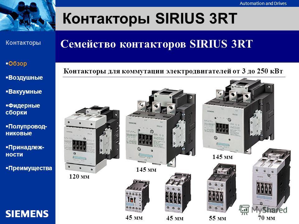 Automation and Drives Контакторы SIRIUS 3RT Семейство контакторов SIRIUS 3RT Контакторы Обзор Воздушные Вакуумные Фидерные сборки Полупровод- никовые Принадлеж- ности Преимущества 45 мм 55 мм 70 мм 120 мм 145 мм Контакторы для коммутации электродвига
