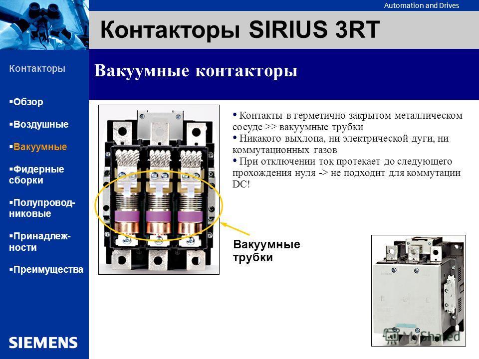 Automation and Drives Контакторы SIRIUS 3RT Вакуумные контакторы Контакты в герметично закрытом металлическом сосуде >> вакуумные трубки Никакого выхлопа, ни электрической дуги, ни коммутационных газов При отключении ток протекает до следующего прохо