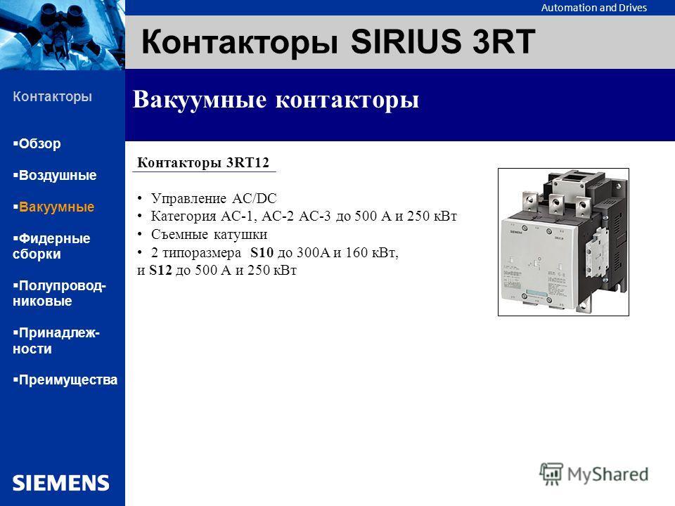 Automation and Drives Контакторы SIRIUS 3RT Вакуумные контакторы Контакторы 3RT12 Управление AC/DC Категория АС-1, АС-2 АС-3 до 500 А и 250 кВт Съемные катушки 2 типоразмера S10 до 300А и 160 кВт, и S12 до 500 А и 250 кВт Контакторы Обзор Воздушные В