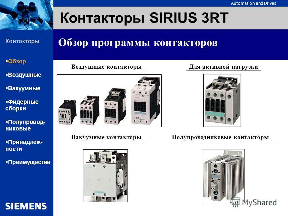 Automation and Drives Контакторы SIRIUS 3RT Обзор программы контакторов Воздушные контакторы Для активной нагрузки Вакуумные контакторы Полупроводниковые контакторы Контакторы Обзор Воздушные Вакуумные Фидерные сборки Полупровод- никовые Принадлеж- н
