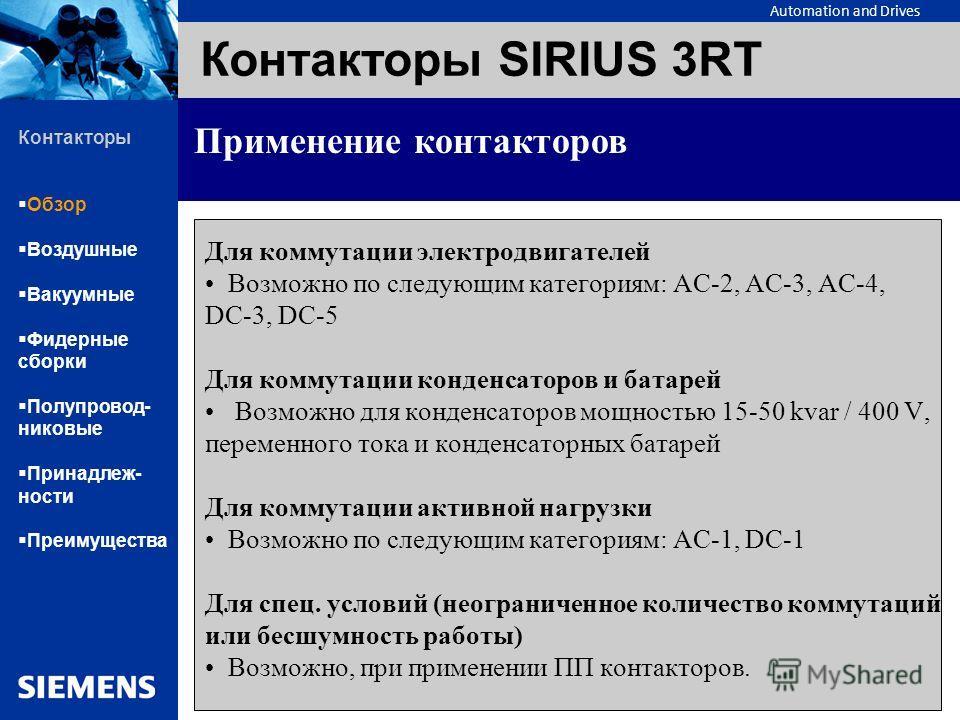 Automation and Drives Контакторы SIRIUS 3RT Применение контакторов Для коммутации электродвигателей Возможно по следующим категориям: АС-2, АС-3, АС-4, DC-3, DC-5 Для коммутации конденсаторов и батарей Возможно для конденсаторов мощностью 15-50 kvar