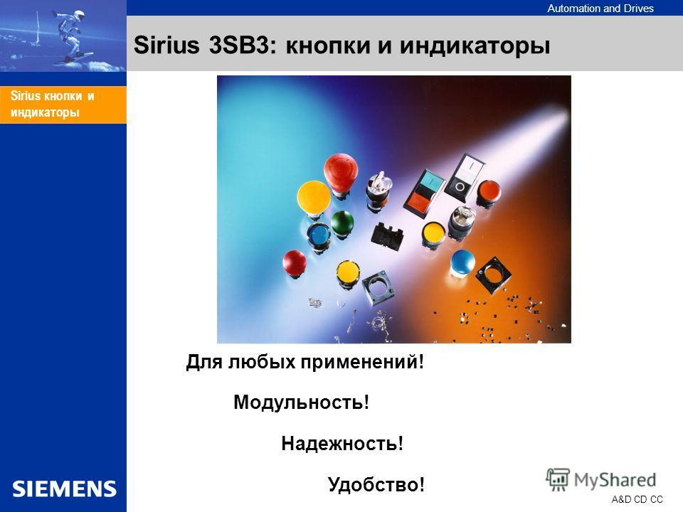 Automation and Drives A&D CD CC Sirius кнопки и индикаторы Sirius 3SB3: кнопки и индикаторы Для любых применений! Модульность! Надежность! Удобство!