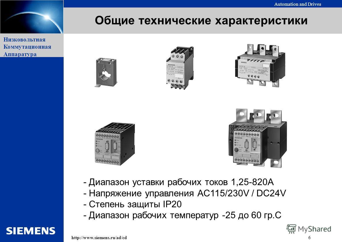 Automation and Drives 6http://www.siemens.ru/ad/cd Низковольтная Коммутационная Аппаратура - Диапазон уставки рабочих токов 1,25-820А - Напряжение управления AC115/230V / DC24V - Степень защиты IP20 - Диапазон рабочих температур -25 до 60 гр.С Общие