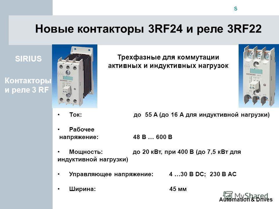 s Automation & Drives Новые контакторы 3RF24 и реле 3RF22 Контакторы и реле 3 RF SIRIUS Ток: до 55 A (до 16 А для индуктивной нагрузки) Рабочее напряжение: 48 В … 600 В Мощность: до 20 кВт, при 400 В (до 7,5 кВт для индуктивной нагрузки) Управляющее