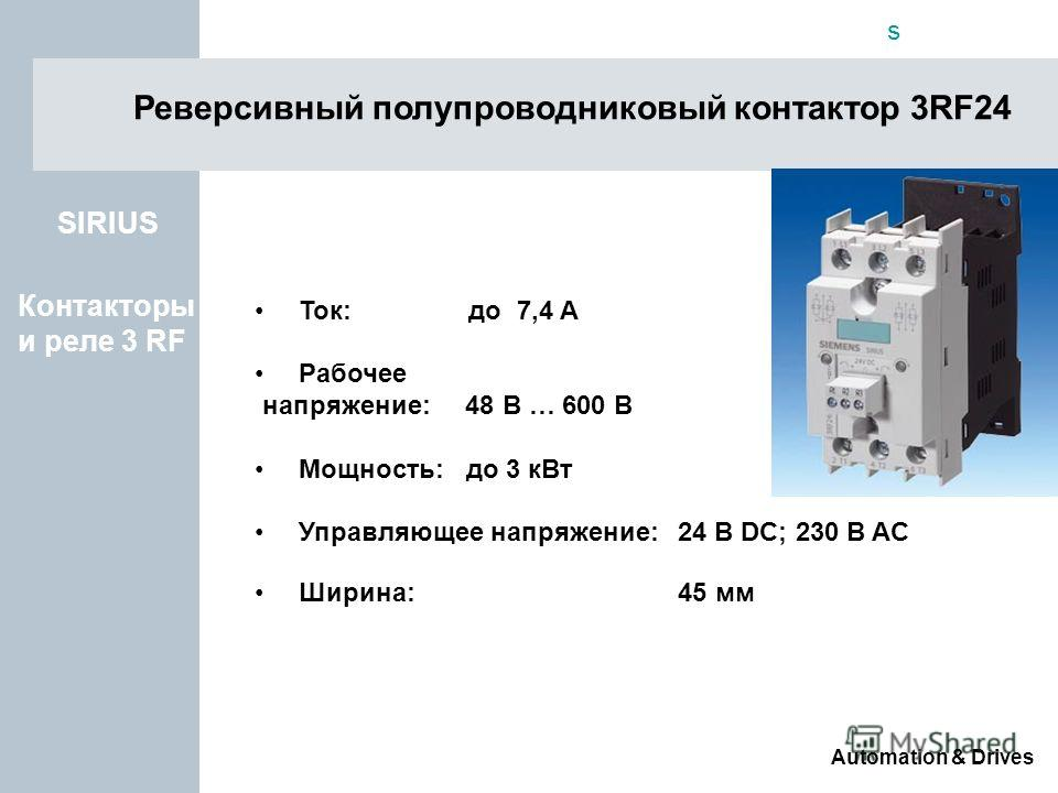 s Automation & Drives Реверсивный полупроводниковый контактор 3RF24 Ток: до 7,4 A Рабочее напряжение: 48 В … 600 В Мощность: до 3 кВт Управляющее напряжение:24 В DC; 230 В AC Ширина: 45 мм SIRIUS Контакторы и реле 3 RF