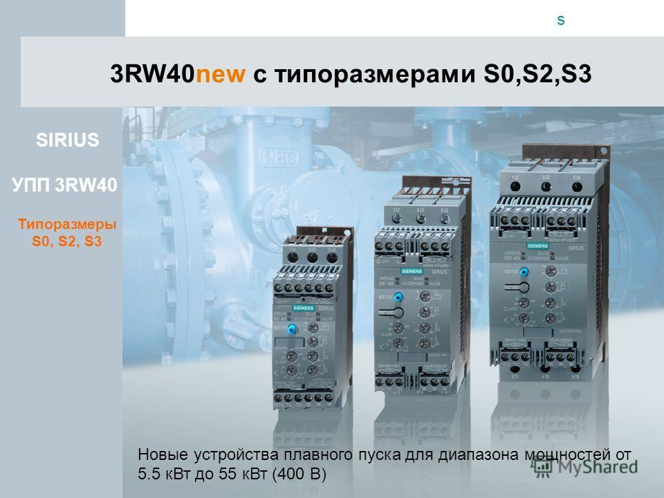 s Automation & Drives 3RW40new с типоразмерами S0,S2,S3 Новые устройства плавного пуска для диапазона мощностей от 5.5 кВт до 55 кВт (400 В) SIRIUS УПП 3RW40 Типоразмеры S0, S2, S3