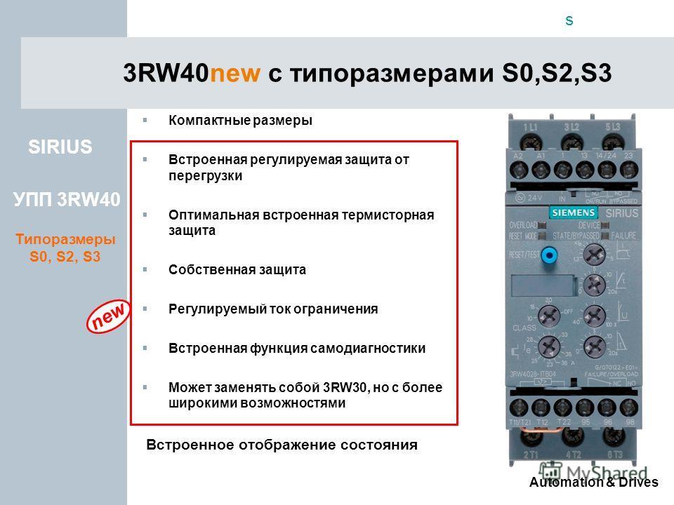 s Automation & Drives new 3RW40new с типоразмерами S0,S2,S3 SIRIUS УПП 3RW40 Типоразмеры S0, S2, S3 Компактные размеры Встроенная регулируемая защита от перегрузки Оптимальная встроенная термисторная защита Собственная защита Регулируемый ток огранич