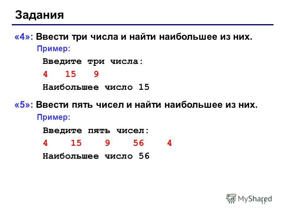 17 Задания «4»: Ввести три числа и найти наибольшее из них. Пример: Введите три числа: 4 15 9 Наибольшее число 15 «5»: Ввести пять чисел и найти наибольшее из них. Пример: Введите пять чисел: 4 15 9 56 4 Наибольшее число 56