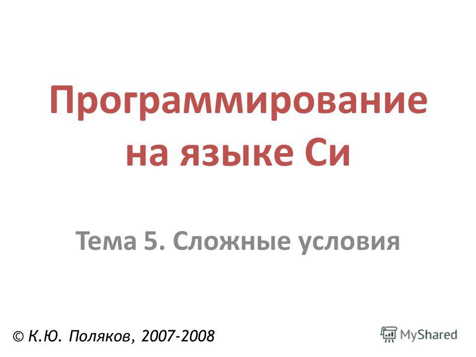 Программирование на языке Си Тема 5. Сложные условия © К.Ю. Поляков, 2007-2008