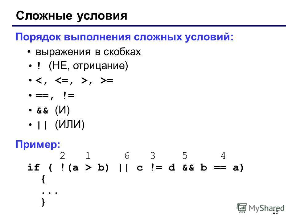 25 Сложные условия Порядок выполнения сложных условий: выражения в скобках ! (НЕ, отрицание), >= ==, != && (И)    (ИЛИ) Пример: 2 1 6 3 5 4 if ( !(a > b)    c != d && b == a) {... }