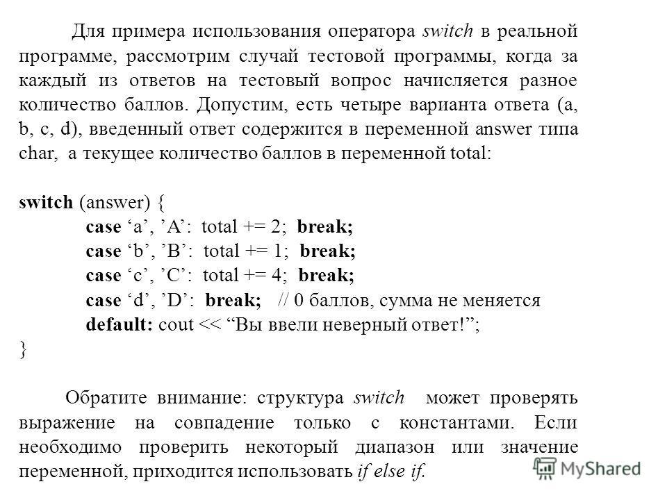 Для примера использования оператора switch в реальной программе, рассмотрим случай тестовой программы, когда за каждый из ответов на тестовый вопрос начисляется разное количество баллов. Допустим, есть четыре варианта ответа (a, b, c, d), введенный о