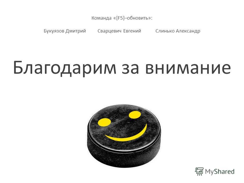 Команда «[F5]–обновить»: Букуязов Дмитрий Сварцевич Евгений Слинько Александр Благодарим за внимание