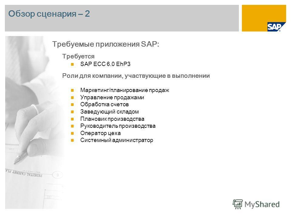 Обзор сценария – 2 Требуется SAP ECC 6.0 EhP3 Роли для компании, участвующие в выполнении Маркетинг/планирование продаж Управление продажами Обработка счетов Заведующий складом Плановик производства Руководитель производства Оператор цеха Системный а