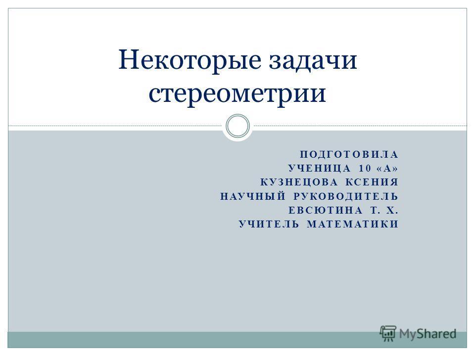 ПОДГОТОВИЛА УЧЕНИЦА 10 «А» КУЗНЕЦОВА КСЕНИЯ НАУЧНЫЙ РУКОВОДИТЕЛЬ ЕВСЮТИНА Т. Х. УЧИТЕЛЬ МАТЕМАТИКИ Некоторые задачи стереометрии