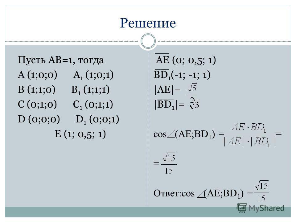 Решение Пусть АВ=1, тогда А (1;0;0) A 1 (1;0;1) B (1;1;0) B 1 (1;1;1) C (0;1;0) C 1 (0;1;1) D (0;0;0) D 1 (0;0;1) E (1; 0,5; 1) AE (0; 0,5; 1) BD 1 (-1; -1; 1) |AE|= |BD 1 |= cos (AE;BD 1 ) = = = Ответ:cos (AE;BD 1 ) =