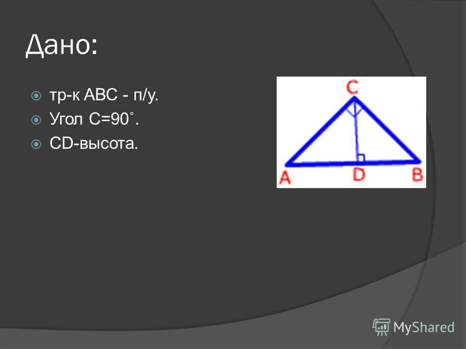 Дано: тр-к АВС - п/у. Угол С=90˚. CD-высота.