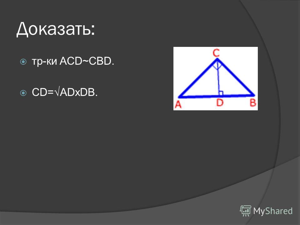Доказать: тр-ки ACD~CBD. CD=ADxDB.