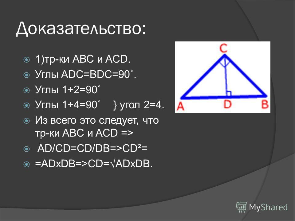 Доказательство: 1)тр-ки АВС и ACD. Углы ADC=BDC=90˚. Углы 1+2=90˚ Углы 1+4=90˚ } угол 2=4. Из всего это следует, что тр-ки ABC и ACD => AD/CD=CD/DB=>CD²= =ADxDB=>CD=ADxDB.