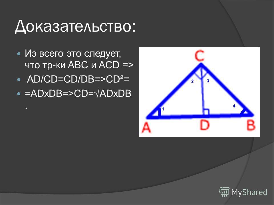 Доказательство: Из всего это следует, что тр-ки ABC и ACD => AD/CD=CD/DB=>CD²= =ADxDB=>CD=ADxDB.