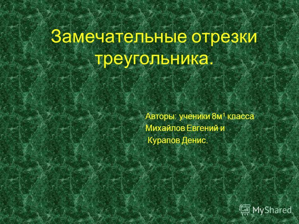Замечательные отрезки треугольника. Авторы: ученики 8м 1 класса Михайлов Евгений и Курапов Денис.