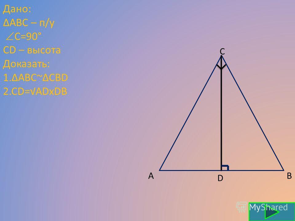 Дано: АВС – п/у С=90° CD – высота Доказать: 1.ABC~CBD 2.CD=ADxDB A C B D
