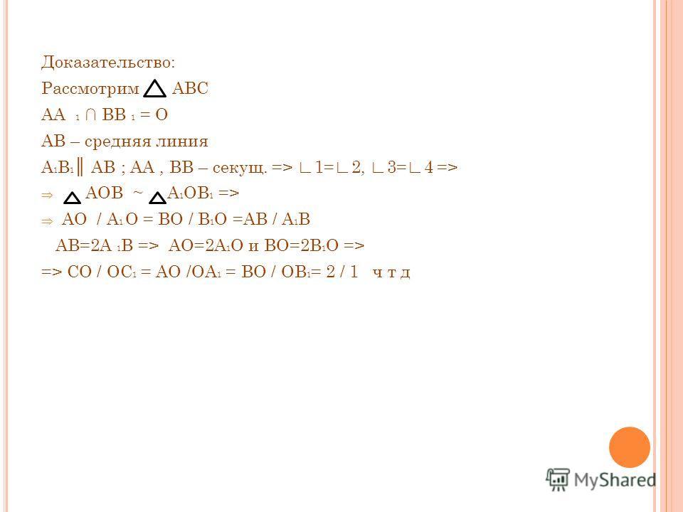 Доказательство: Рассмотрим АВС АА 1 ВВ 1 = О АВ – средняя линия А 1 В 1 АВ ; АА, ВВ – секущ. => 1=2, 3=4 => АОВ ~ А 1 ОВ 1 => АО / А 1 О = ВО / В 1 О =АВ / А 1 В АВ=2А 1 В => АО=2А 1 О и ВО=2В 1 О => => СО / ОС 1 = АО /ОА 1 = ВО / ОВ 1 = 2 / 1 ч т д