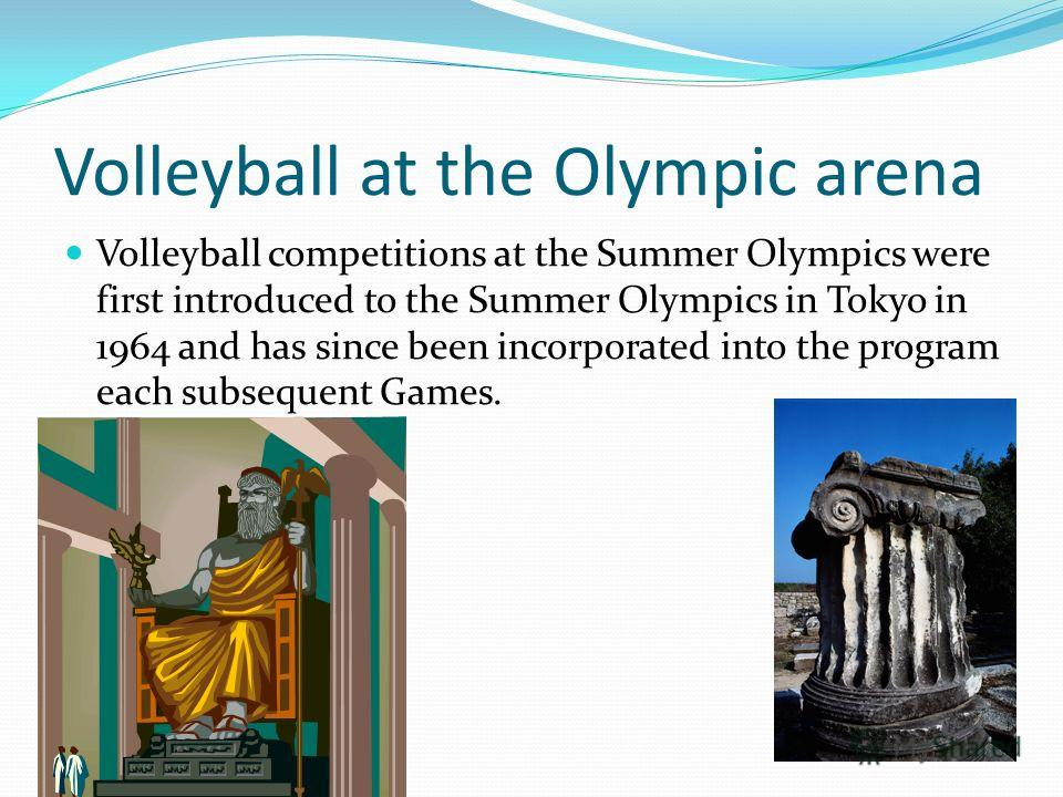 Volleyball at the Olympic arena Volleyball competitions at the Summer Olympics were first introduced to the Summer Olympics in Tokyo in 1964 and has since been incorporated into the program each subsequent Games.