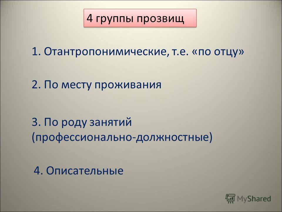 4 группы прозвищ 1. Отантропонимические, т.е. «по отцу» 2. По месту проживания 3. По роду занятий (профессионально-должностные) 4. Описательные