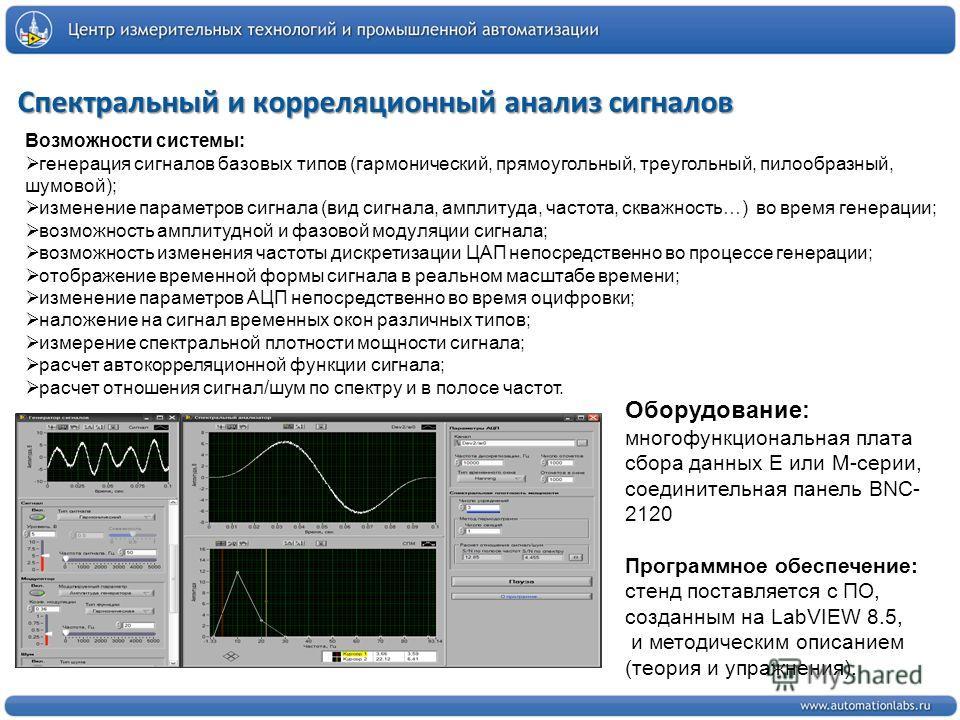 Спектральный и корреляционный анализ сигналов Возможности системы: генерация сигналов базовых типов (гармонический, прямоугольный, треугольный, пилообразный, шумовой); изменение параметров сигнала (вид сигнала, амплитуда, частота, скважность…) во вре