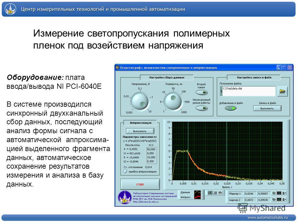 Измерение светопропускания полимерных пленок под возействием напряжения Оборудование: плата ввода/вывода NI PCI-6040E В системе производился синхронный двухканальный сбор данных, последующий анализ формы сигнала с автоматической аппроксима- цией выде