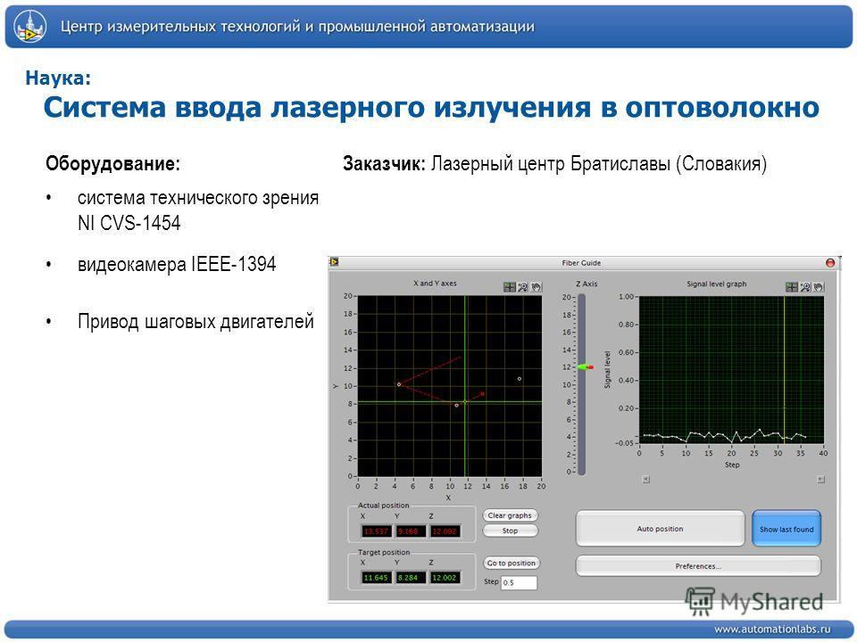 Наука: Система ввода лазерного излучения в оптоволокно Оборудование: система технического зрения NI CVS-1454 видеокамера IEEE-1394 Привод шаговых двигателей Заказчик: Лазерный центр Братиславы (Словакия)