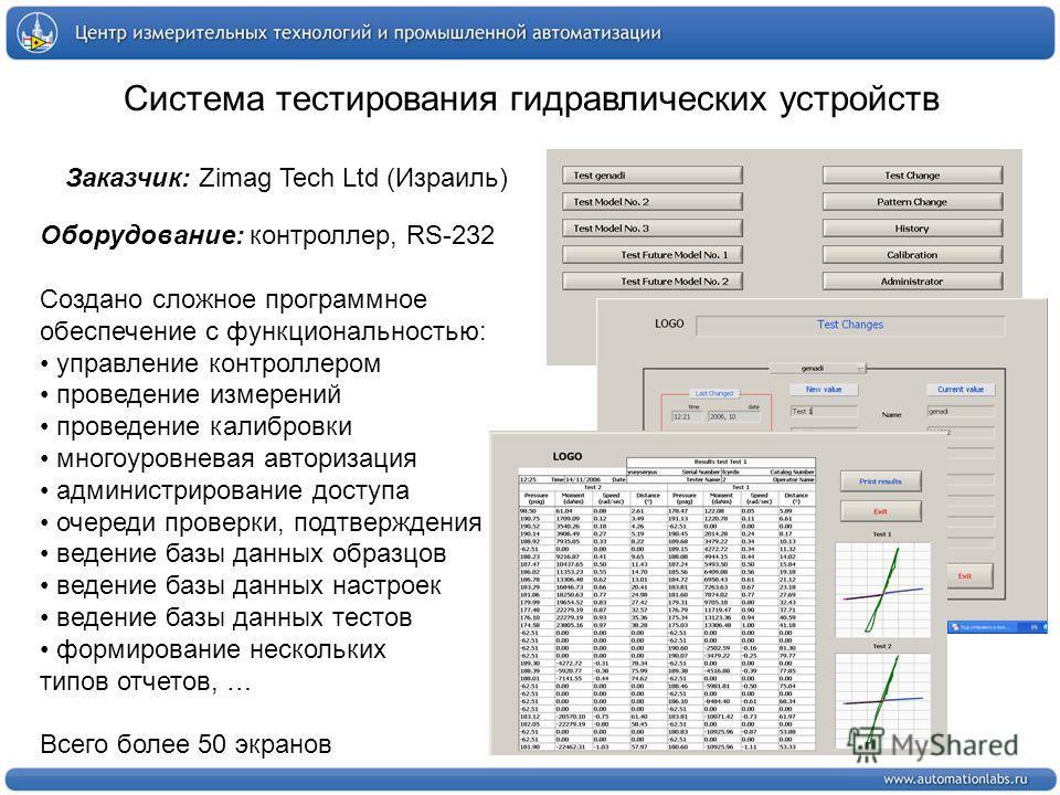Система тестирования гидравлических устройств Заказчик: Zimag Tech Ltd (Израиль) Оборудование: контроллер, RS-232 Создано сложное программное обеспечение с функциональностью: управление контроллером проведение измерений проведение калибровки многоуро