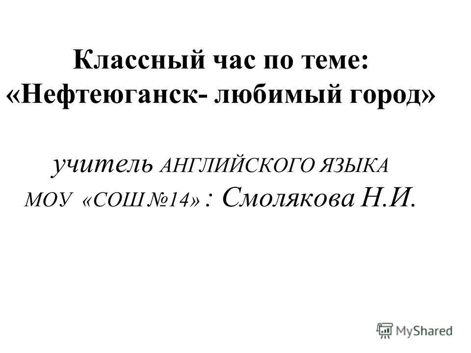 Классный час по теме: «Нефтеюганск- любимый город» учитель АНГЛИЙСКОГО ЯЗЫКА МОУ «СОШ 14» : Смолякова Н.И.